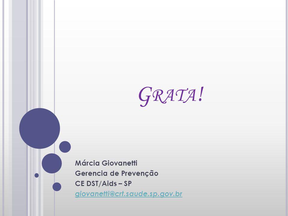 Grata! Márcia Giovanetti Gerencia de Prevenção CE DST/Aids – SP