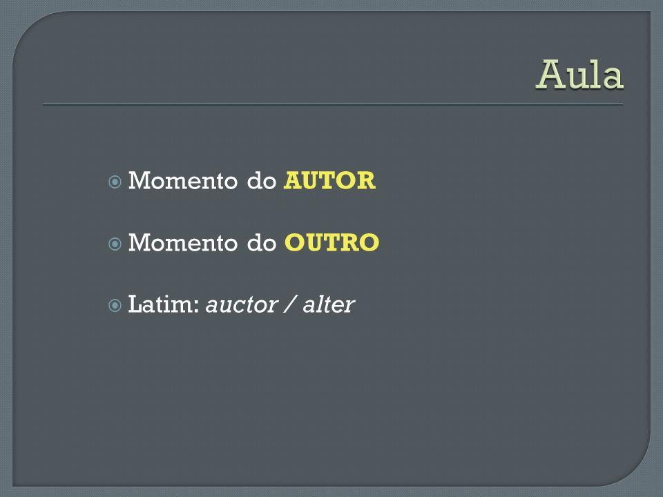 Aula Momento do AUTOR Momento do OUTRO Latim: auctor / alter