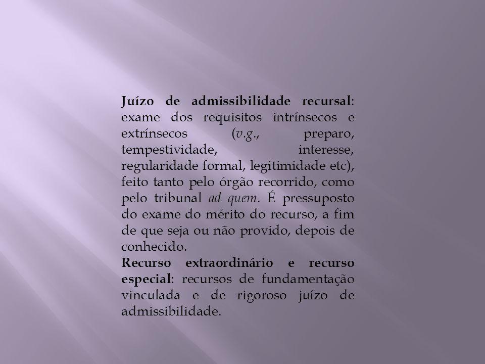 Juízo de admissibilidade recursal: exame dos requisitos intrínsecos e extrínsecos (v.g., preparo, tempestividade, interesse, regularidade formal, legitimidade etc), feito tanto pelo órgão recorrido, como pelo tribunal ad quem. É pressuposto do exame do mérito do recurso, a fim de que seja ou não provido, depois de conhecido.