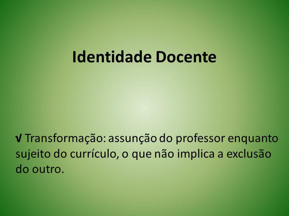 Identidade Docente √ Transformação: assunção do professor enquanto sujeito do currículo, o que não implica a exclusão do outro.