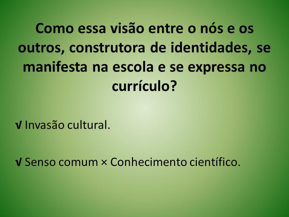 √ Invasão cultural. √ Senso comum × Conhecimento científico.