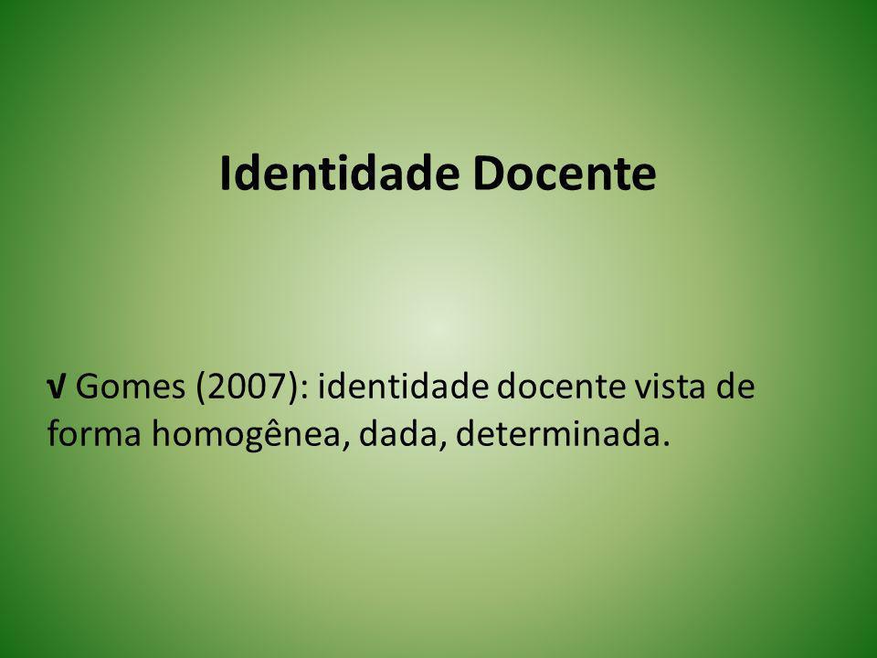 Identidade Docente √ Gomes (2007): identidade docente vista de forma homogênea, dada, determinada.