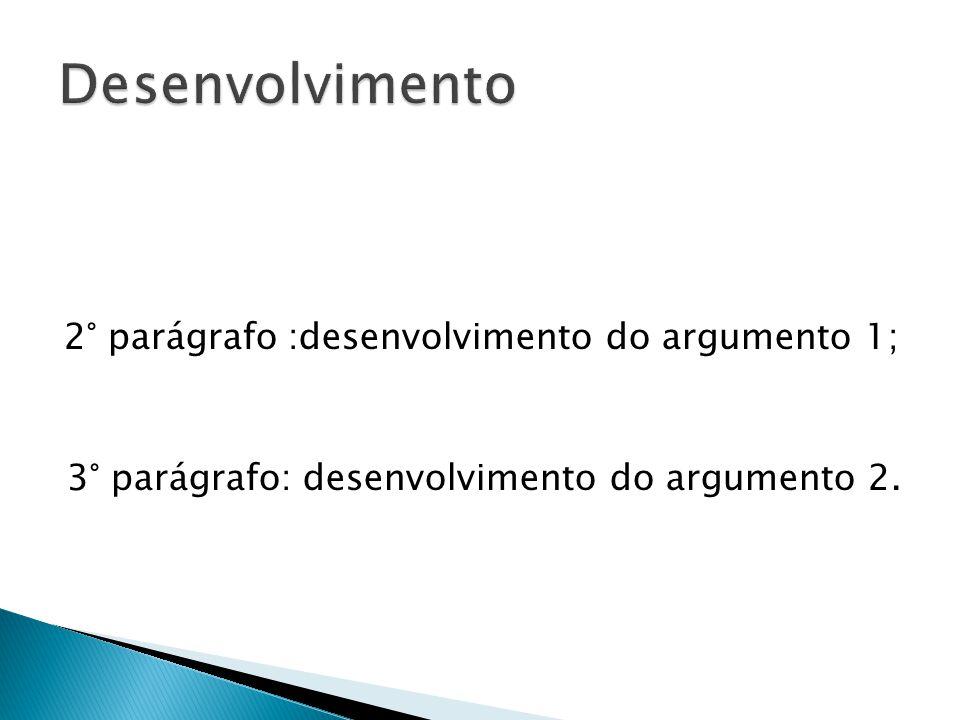Desenvolvimento 2° parágrafo :desenvolvimento do argumento 1; 3° parágrafo: desenvolvimento do argumento 2.