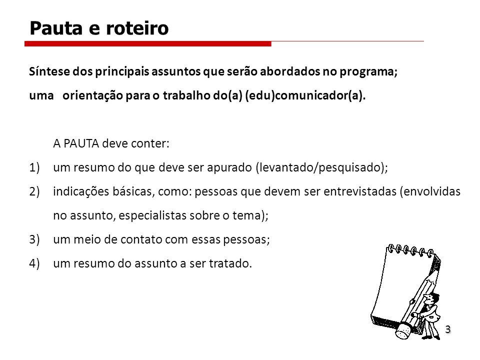 Pauta e roteiro Síntese dos principais assuntos que serão abordados no programa; uma orientação para o trabalho do(a) (edu)comunicador(a).