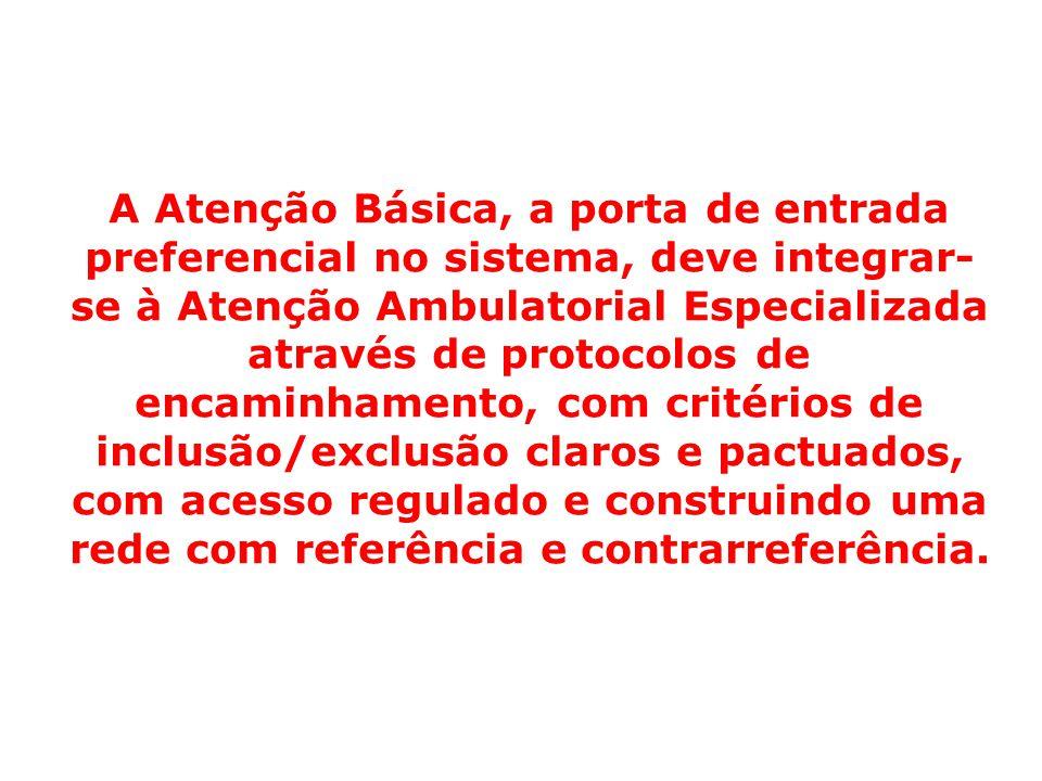 A Atenção Básica, a porta de entrada preferencial no sistema, deve integrar-se à Atenção Ambulatorial Especializada através de protocolos de encaminhamento, com critérios de inclusão/exclusão claros e pactuados, com acesso regulado e construindo uma rede com referência e contrarreferência.