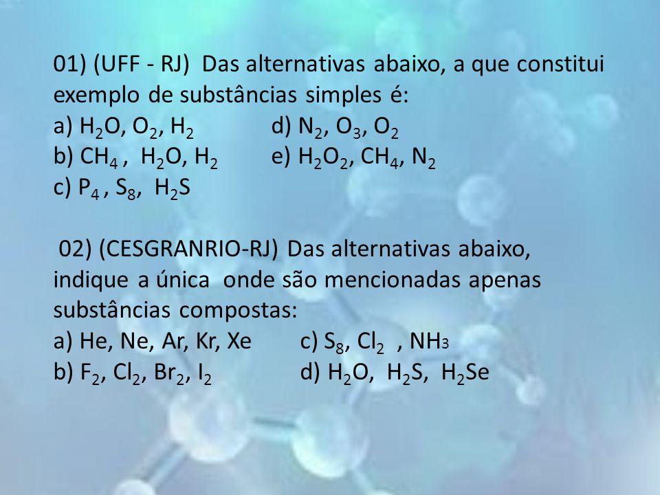 01) (UFF - RJ) Das alternativas abaixo, a que constitui exemplo de substâncias simples é: a) H2O, O2, H2 d) N2, O3, O2 b) CH4 , H2O, H2 e) H2O2, CH4, N2 c) P4 , S8, H2S 02) (CESGRANRIO-RJ) Das alternativas abaixo, indique a única onde são mencionadas apenas substâncias compostas: a) He, Ne, Ar, Kr, Xe c) S8, Cl2 , NH3 b) F2, Cl2, Br2, I2 d) H2O, H2S, H2Se