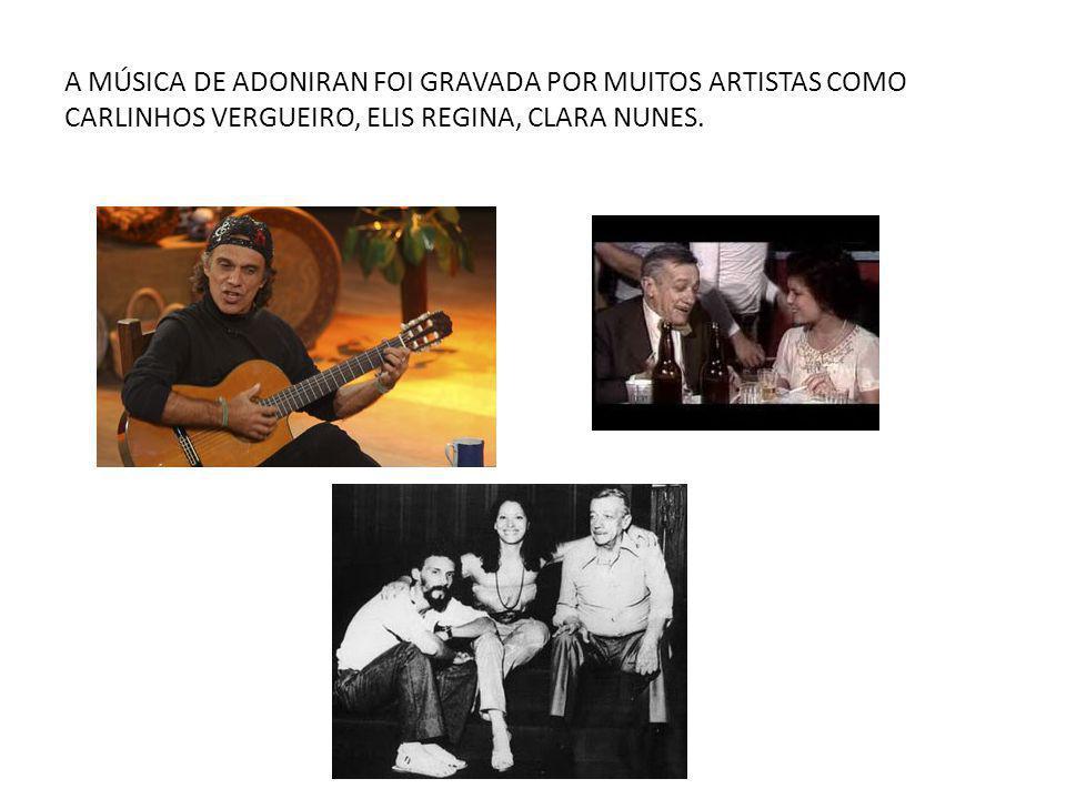 A MÚSICA DE ADONIRAN FOI GRAVADA POR MUITOS ARTISTAS COMO CARLINHOS VERGUEIRO, ELIS REGINA, CLARA NUNES.