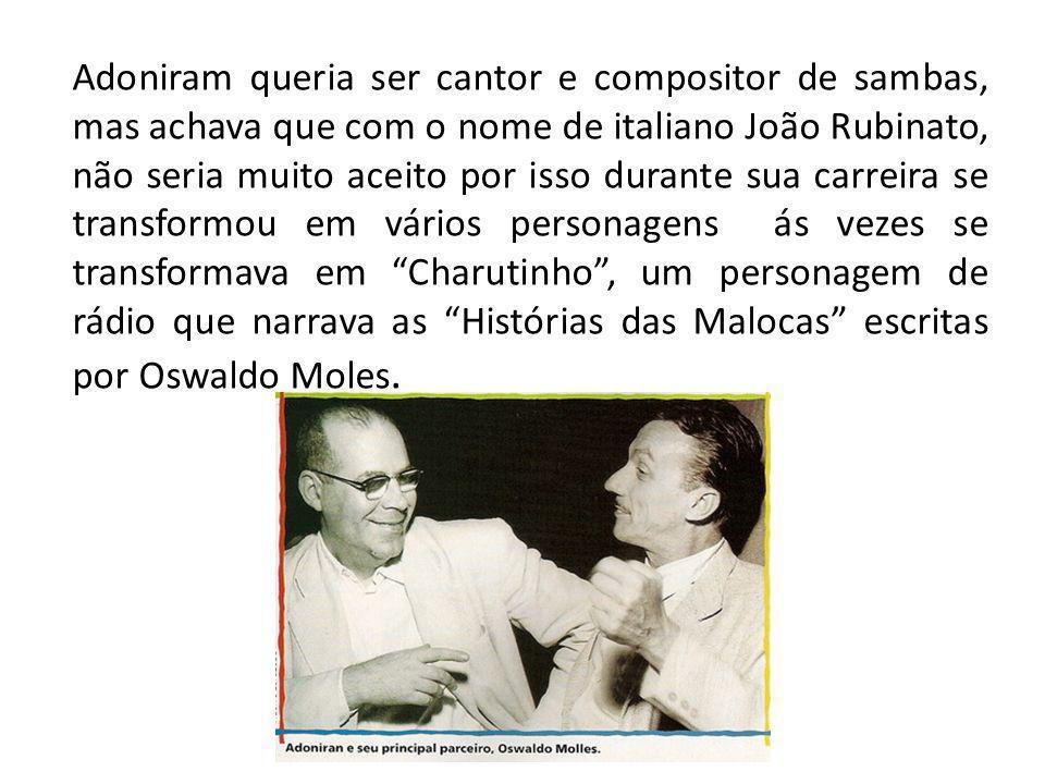 Adoniram queria ser cantor e compositor de sambas, mas achava que com o nome de italiano João Rubinato, não seria muito aceito por isso durante sua carreira se transformou em vários personagens ás vezes se transformava em Charutinho , um personagem de rádio que narrava as Histórias das Malocas escritas por Oswaldo Moles.