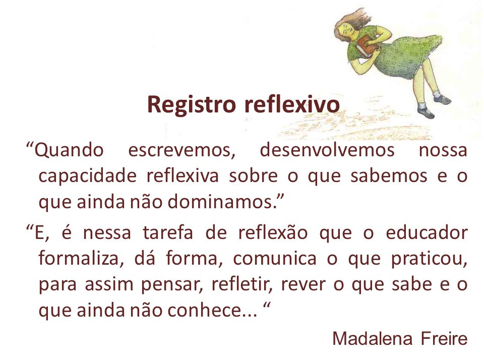 Registro reflexivo Quando escrevemos, desenvolvemos nossa capacidade reflexiva sobre o que sabemos e o que ainda não dominamos.