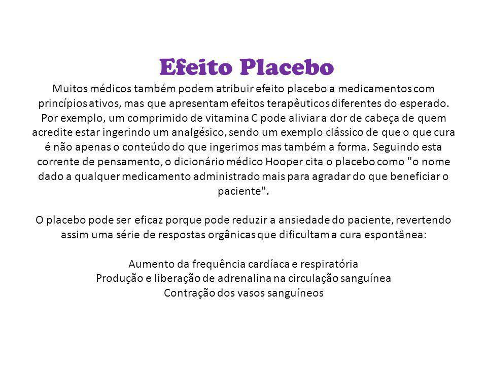 Efeito Placebo Muitos médicos também podem atribuir efeito placebo a medicamentos com princípios ativos, mas que apresentam efeitos terapêuticos diferentes do esperado.