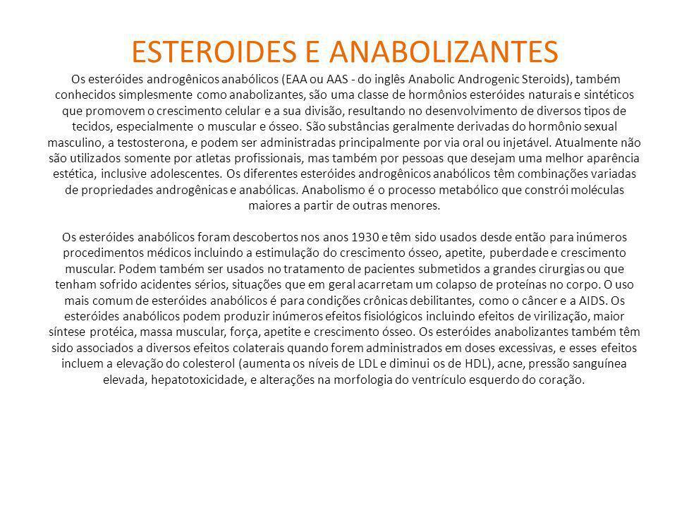 ESTEROIDES E ANABOLIZANTES Os esteróides androgênicos anabólicos (EAA ou AAS - do inglês Anabolic Androgenic Steroids), também conhecidos simplesmente como anabolizantes, são uma classe de hormônios esteróides naturais e sintéticos que promovem o crescimento celular e a sua divisão, resultando no desenvolvimento de diversos tipos de tecidos, especialmente o muscular e ósseo.