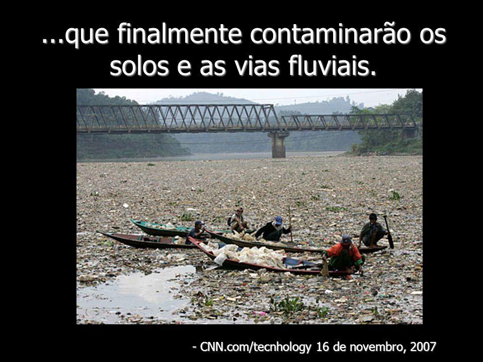 ...que finalmente contaminarão os solos e as vias fluviais.