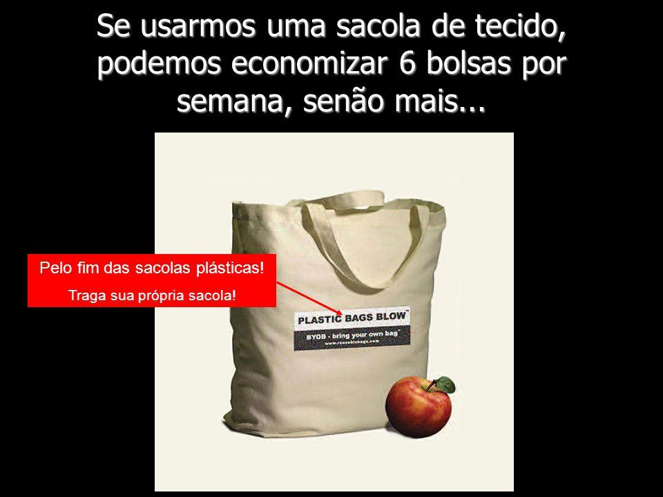 Se usarmos uma sacola de tecido, podemos economizar 6 bolsas por semana, senão mais...