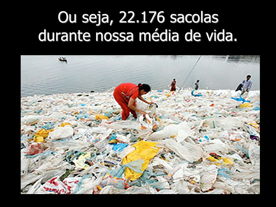 Ou seja, 22.176 sacolas durante nossa média de vida.