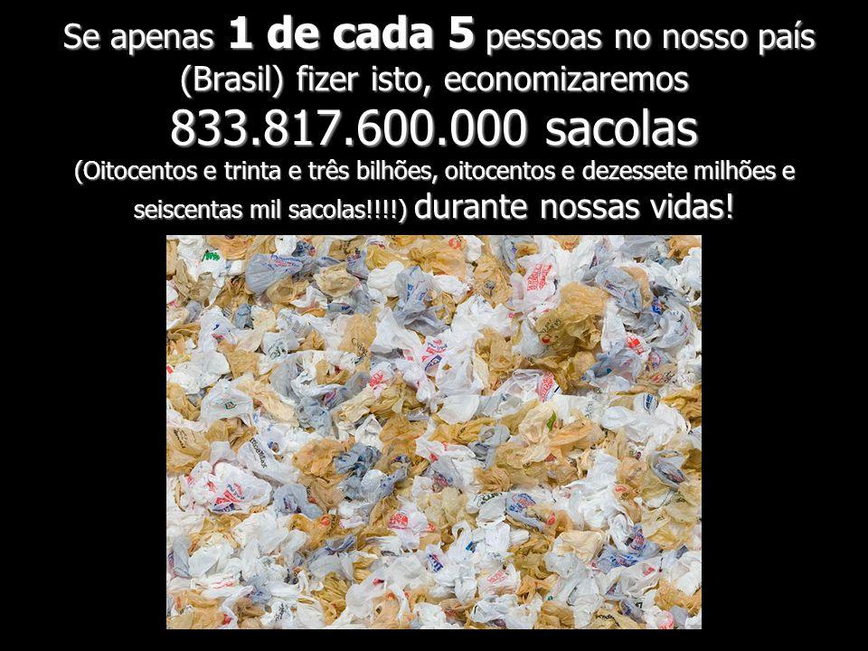 Se apenas 1 de cada 5 pessoas no nosso país (Brasil) fizer isto, economizaremos 833.817.600.000 sacolas (Oitocentos e trinta e três bilhões, oitocentos e dezessete milhões e seiscentas mil sacolas!!!!) durante nossas vidas!