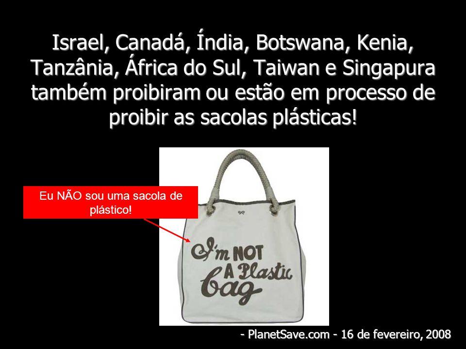 Israel, Canadá, Índia, Botswana, Kenia, Tanzânia, África do Sul, Taiwan e Singapura também proibiram ou estão em processo de proibir as sacolas plásticas!