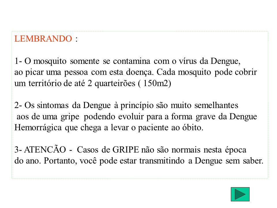 LEMBRANDO : 1- O mosquito somente se contamina com o vírus da Dengue, ao picar uma pessoa com esta doença. Cada mosquito pode cobrir.