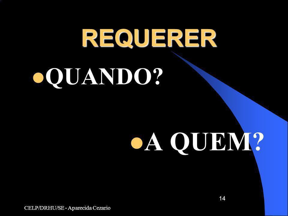 REQUERER QUANDO A QUEM CELP/DRHU/SE - Aparecida Cezario