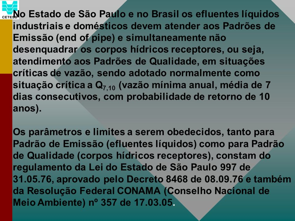 No Estado de São Paulo e no Brasil os efluentes líquidos industriais e domésticos devem atender aos Padrões de Emissão (end of pipe) e simultaneamente não desenquadrar os corpos hídricos receptores, ou seja, atendimento aos Padrões de Qualidade, em situações críticas de vazão, sendo adotado normalmente como situação crítica a Q7,10 (vazão mínima anual, média de 7 dias consecutivos, com probabilidade de retorno de 10 anos).