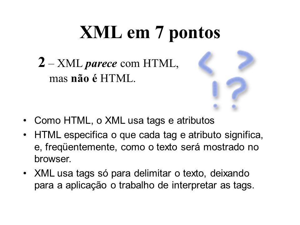 XML em 7 pontos 2 – XML parece com HTML, mas não é HTML.