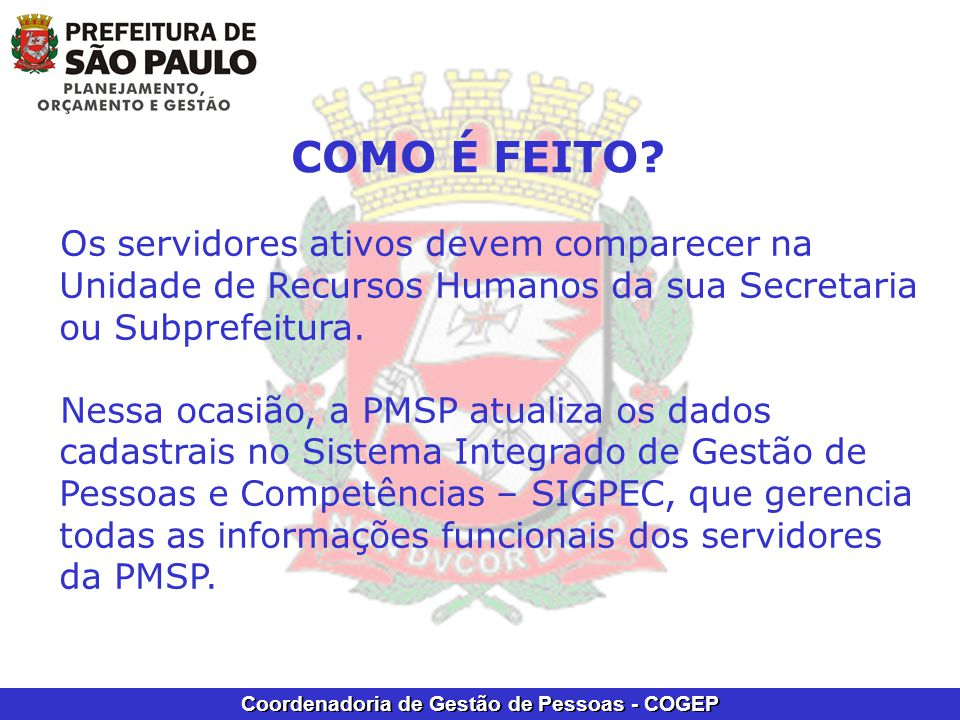 COMO É FEITO Os servidores ativos devem comparecer na Unidade de Recursos Humanos da sua Secretaria ou Subprefeitura.