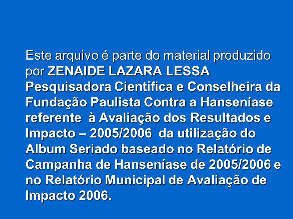 Este arquivo é parte do material produzido por ZENAIDE LAZARA LESSA Pesquisadora Científica e Conselheira da Fundação Paulista Contra a Hanseníase referente à Avaliação dos Resultados e Impacto – 2005/2006 da utilização do Album Seriado baseado no Relatório de Campanha de Hanseníase de 2005/2006 e no Relatório Municipal de Avaliação de Impacto 2006.