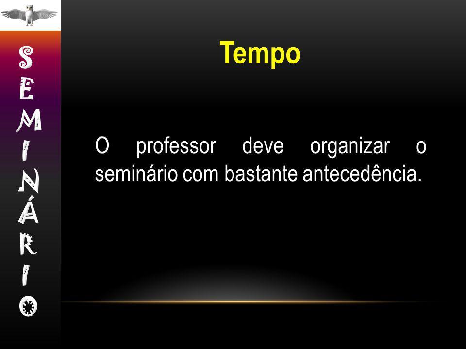 Tempo SEMINÁRIO O professor deve organizar o seminário com bastante antecedência.