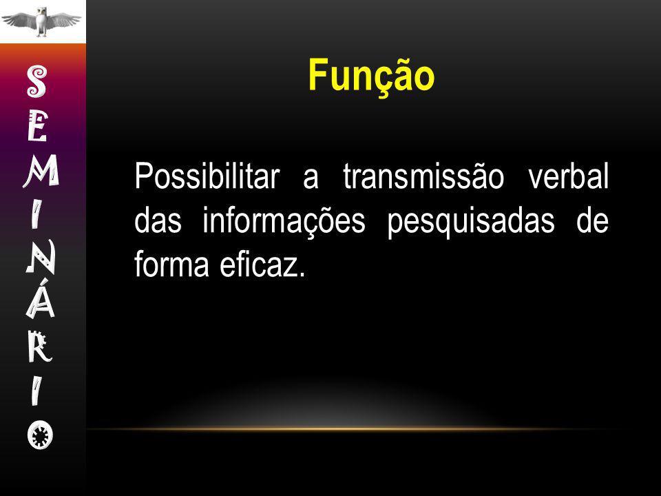 Função SEMINÁRIO Possibilitar a transmissão verbal das informações pesquisadas de forma eficaz.