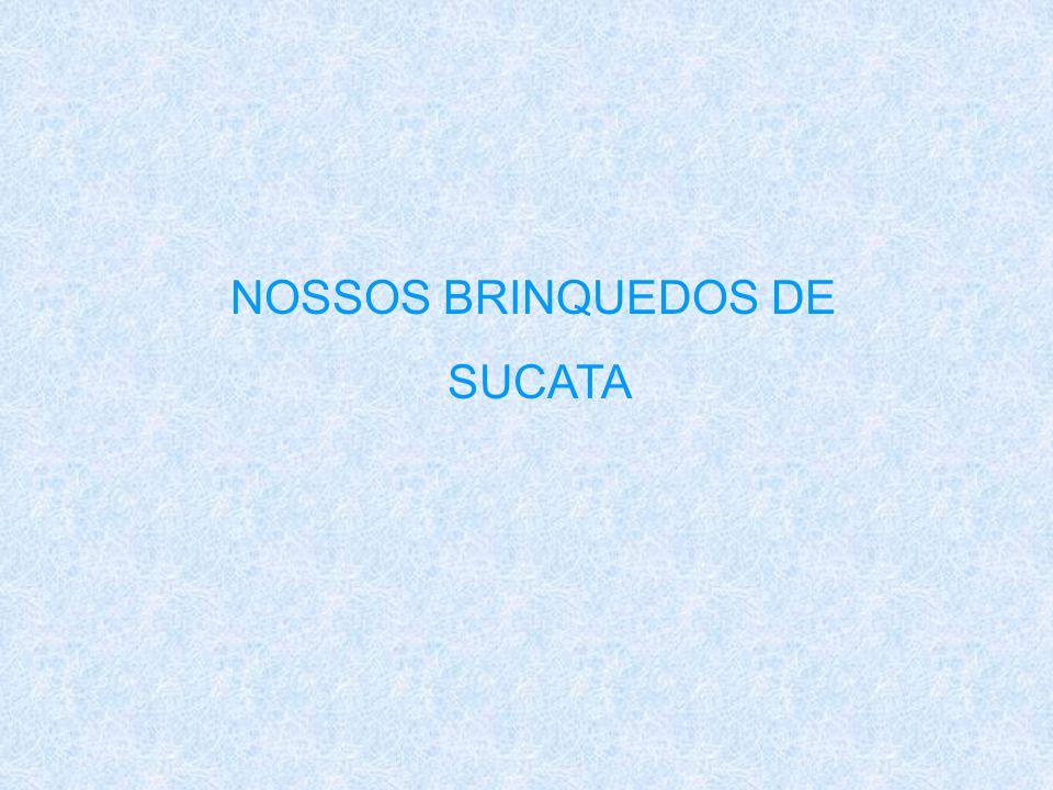 NOSSOS BRINQUEDOS DE SUCATA