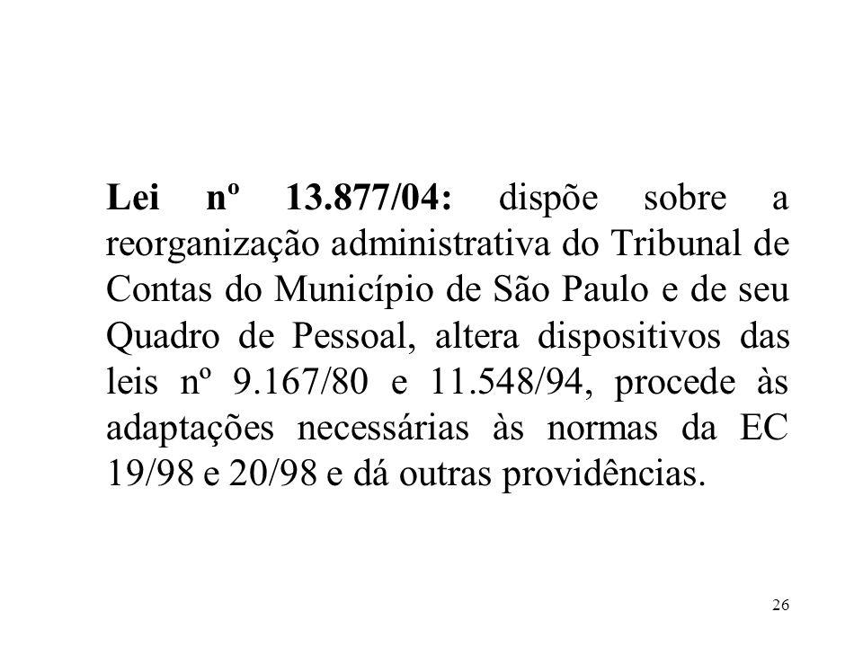 Lei nº 13.877/04: dispõe sobre a reorganização administrativa do Tribunal de Contas do Município de São Paulo e de seu Quadro de Pessoal, altera dispositivos das leis nº 9.167/80 e 11.548/94, procede às adaptações necessárias às normas da EC 19/98 e 20/98 e dá outras providências.