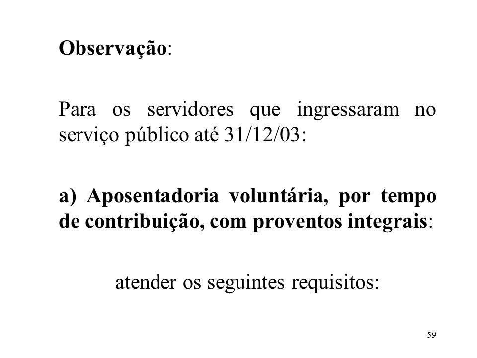 Observação: Para os servidores que ingressaram no serviço público até 31/12/03: a) Aposentadoria voluntária, por tempo de contribuição, com proventos integrais: atender os seguintes requisitos: