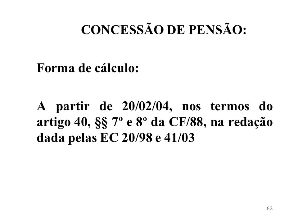 CONCESSÃO DE PENSÃO: Forma de cálculo: A partir de 20/02/04, nos termos do artigo 40, §§ 7º e 8º da CF/88, na redação dada pelas EC 20/98 e 41/03