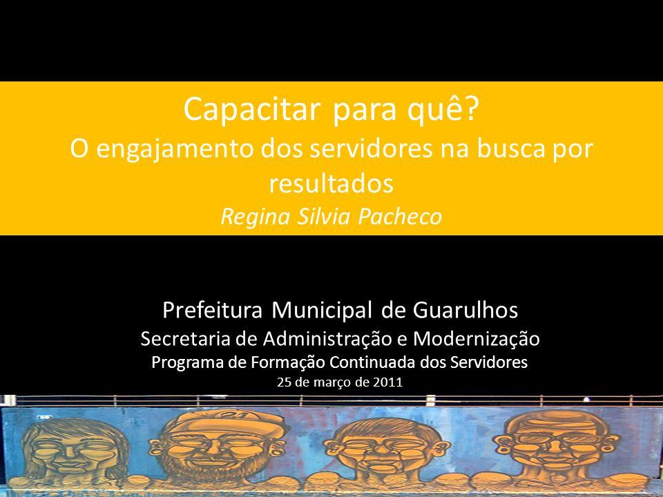 Capacitar para quê O engajamento dos servidores na busca por resultados Regina Silvia Pacheco