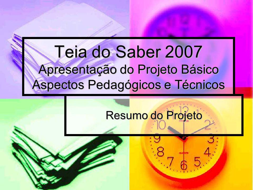 Teia do Saber 2007 Apresentação do Projeto Básico Aspectos Pedagógicos e Técnicos