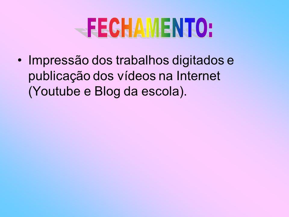 FECHAMENTO: Impressão dos trabalhos digitados e publicação dos vídeos na Internet (Youtube e Blog da escola).