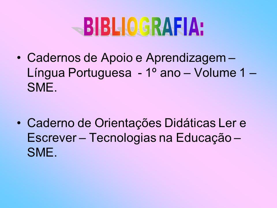 BIBLIOGRAFIA: Cadernos de Apoio e Aprendizagem – Língua Portuguesa - 1º ano – Volume 1 – SME.