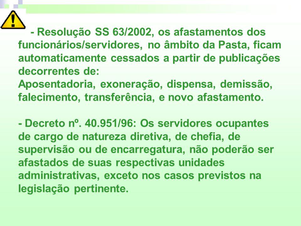 - Resolução SS 63/2002, os afastamentos dos funcionários/servidores, no âmbito da Pasta, ficam automaticamente cessados a partir de publicações decorrentes de: Aposentadoria, exoneração, dispensa, demissão, falecimento, transferência, e novo afastamento.