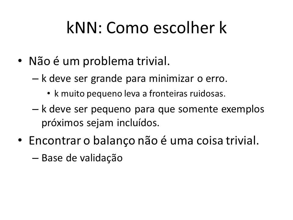 kNN: Como escolher k Não é um problema trivial.
