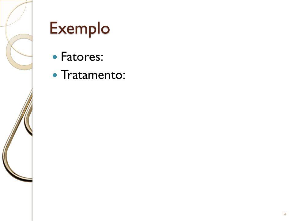 Exemplo Fatores: Tratamento: