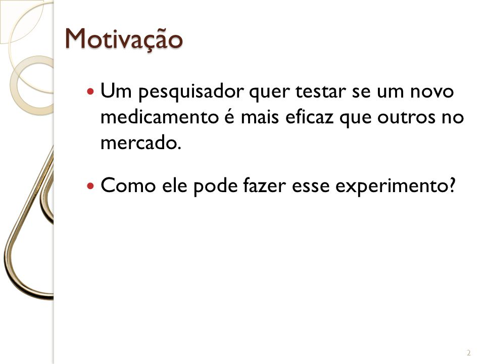 Motivação Um pesquisador quer testar se um novo medicamento é mais eficaz que outros no mercado.