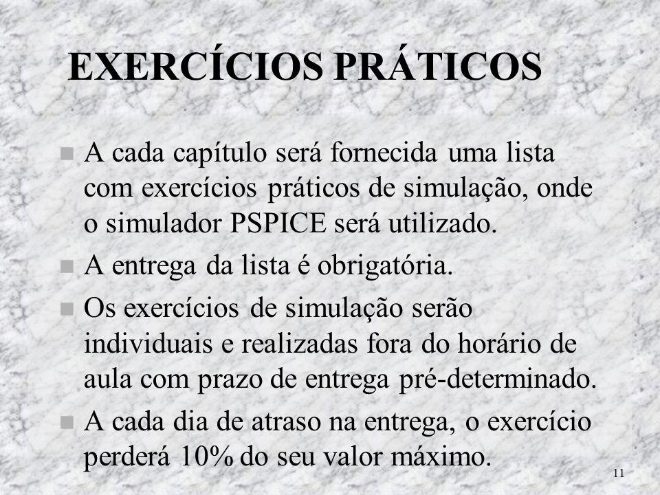 EXERCÍCIOS PRÁTICOS A cada capítulo será fornecida uma lista com exercícios práticos de simulação, onde o simulador PSPICE será utilizado.