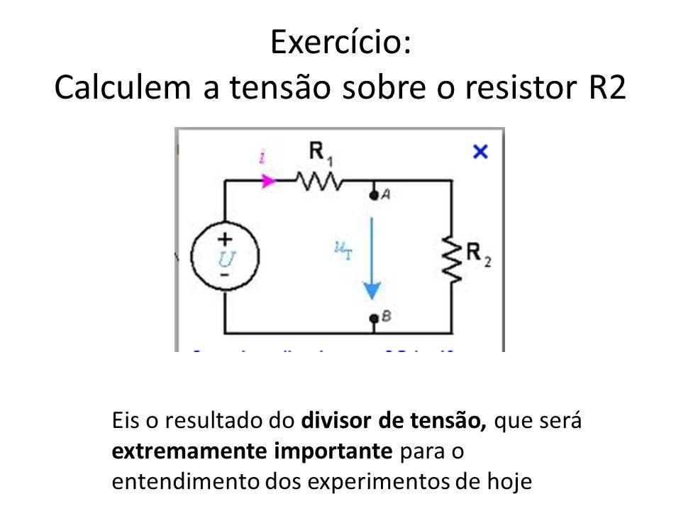 Exercício: Calculem a tensão sobre o resistor R2
