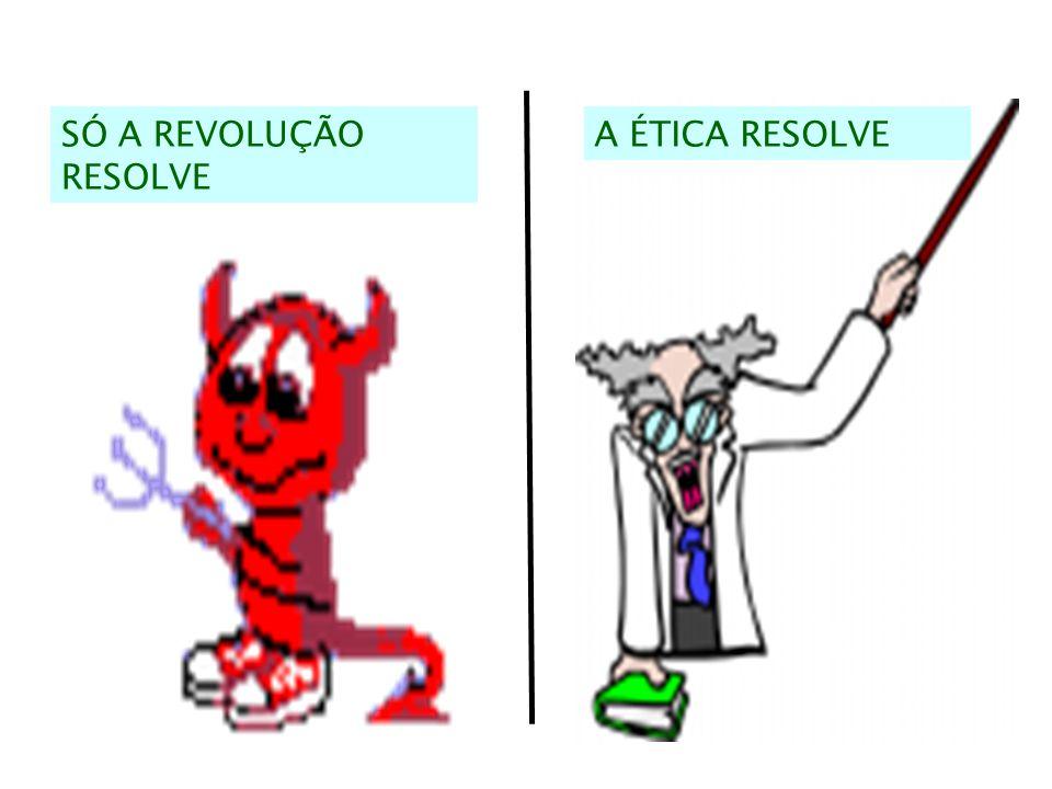 SÓ A REVOLUÇÃO RESOLVE A ÉTICA RESOLVE