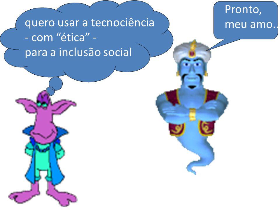 Pronto, meu amo... quero usar a tecnociência - com ética - para a inclusão social