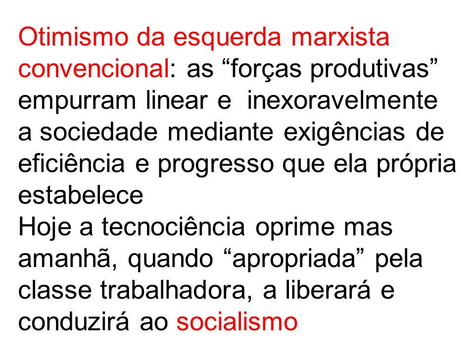 Otimismo da esquerda marxista convencional: as forças produtivas empurram linear e inexoravelmente a sociedade mediante exigências de eficiência e progresso que ela própria estabelece