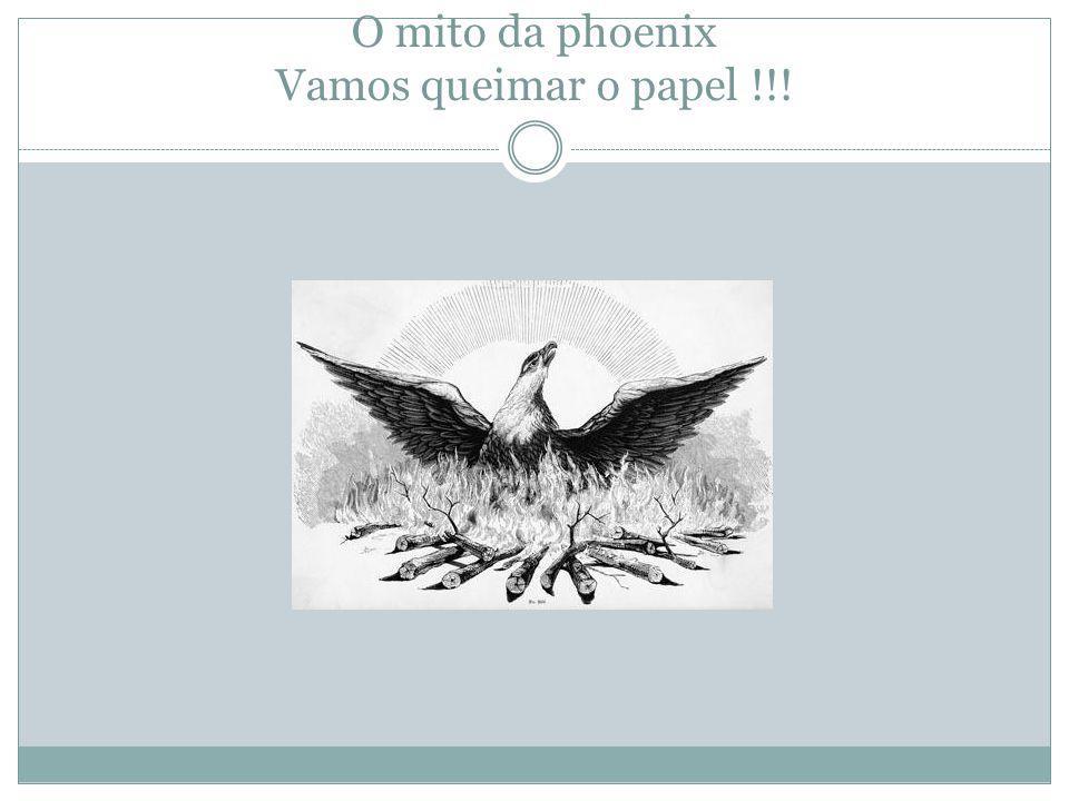 O mito da phoenix Vamos queimar o papel !!!