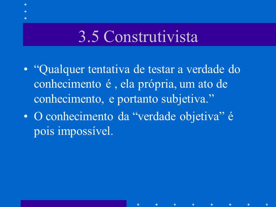 3.5 Construtivista Qualquer tentativa de testar a verdade do conhecimento é , ela própria, um ato de conhecimento, e portanto subjetiva.