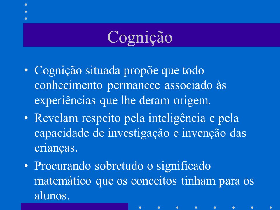 Cognição Cognição situada propõe que todo conhecimento permanece associado às experiências que lhe deram origem.
