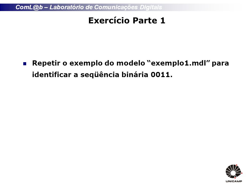Exercício Parte 1 Repetir o exemplo do modelo exemplo1.mdl para identificar a seqüência binária 0011.
