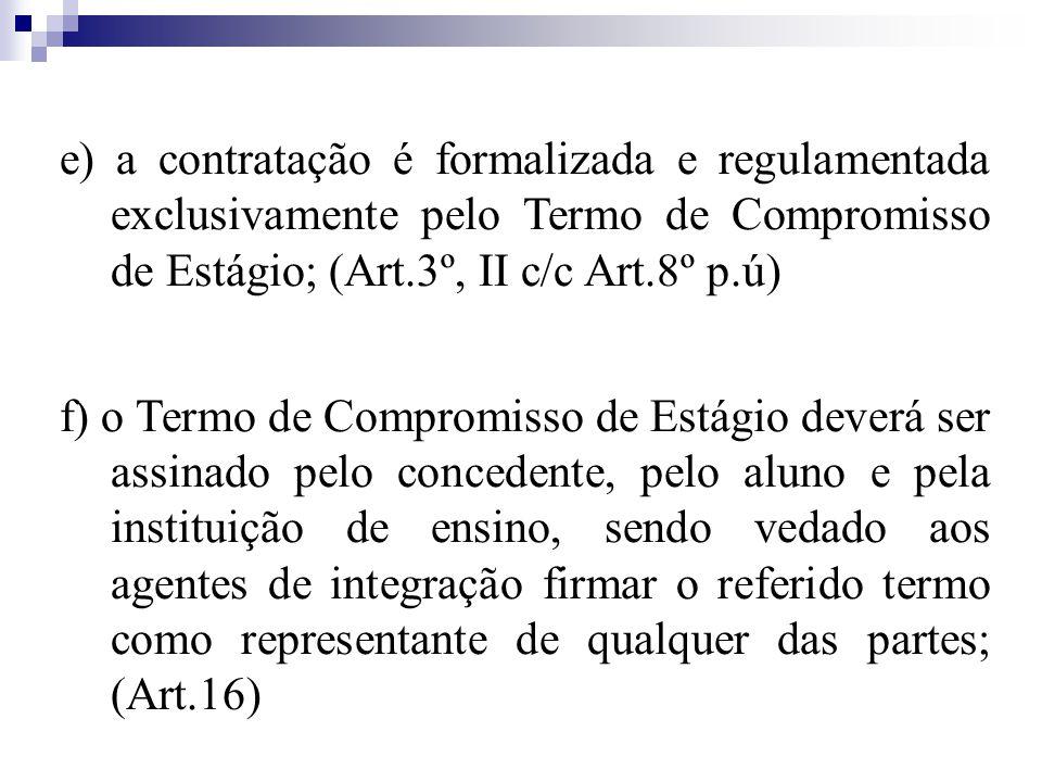 e) a contratação é formalizada e regulamentada exclusivamente pelo Termo de Compromisso de Estágio; (Art.3º, II c/c Art.8º p.ú)